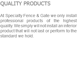 QUALITY PRODUCTS At Specialty Fence & Gate we only install professional products of the highest quality. We simply will not install an inferior product that will not last or perform to the standard we hold.