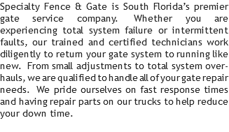 Specialty Fence & Gate is South Florida's premier gate service company. Whether you are experiencing total system failure or intermittent faults, our trained and certified technicians work diligently to return your gate system to running like new. From small adjustments to total system over-hauls, we are qualified to handle all of your gate repair needs. We pride ourselves on fast response times and having repair parts on our trucks to help reduce your down time.