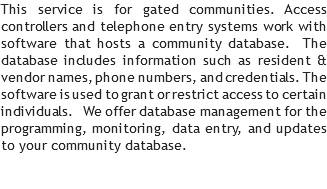 This service is for gated communities. Access controllers and telephone entry systems work with software that hosts a community database. The database includes information such as resident & vendor names, phone numbers, and credentials. The software is used to grant or restrict access to certain individuals. We offer database management for the programming, monitoring, data entry, and updates to your community database.