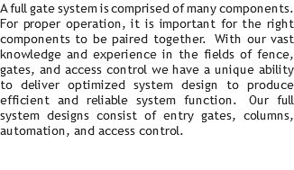 A full gate system is comprised of many components. For proper operation, it is important for the right components to be paired together. With our vast knowledge and experience in the fields of fence, gates, and access control we have a unique ability to deliver optimized system design to produce efficient and reliable system function. Our full system designs consist of entry gates, columns, automation, and access control.