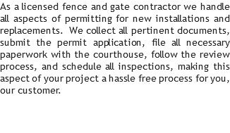 As a licensed fence and gate contractor we handle all aspects of permitting for new installations and replacements. We collect all pertinent documents, submit the permit application, file all necessary paperwork with the courthouse, follow the review process, and schedule all inspections, making this aspect of your project a hassle free process for you, our customer.